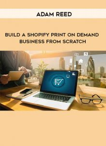 Adam Reed – Build A Shopify Print On Demand Business From Scratch