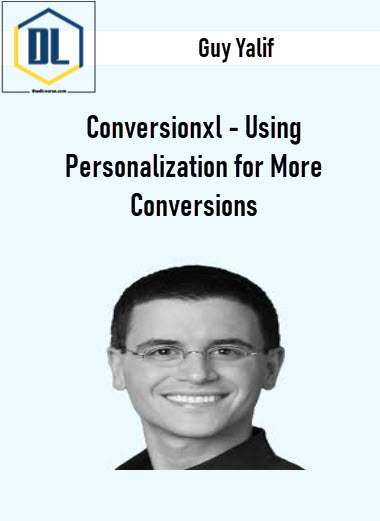 Guy Yalif – Conversionxl – Using Personalization for More Conversions
