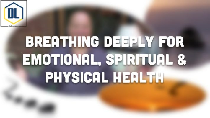 Breathing Deeply For Emotional, Spiritual & Physical Health